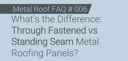 FAQ # 006 - What's the Difference: Through Fastened vs Standing Seam Metal Roofing Panels?